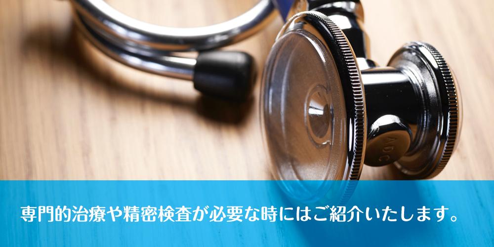 専門的治療や精密検査が必要な時にはご紹介いたします。